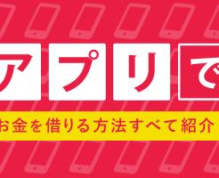 お金借りるアプリ12選!スマホで現金を借りられるアプリはどれ?