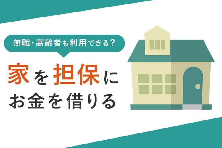 家や土地を担保にお金を借りる方法!無職・高齢者でも借りられる?
